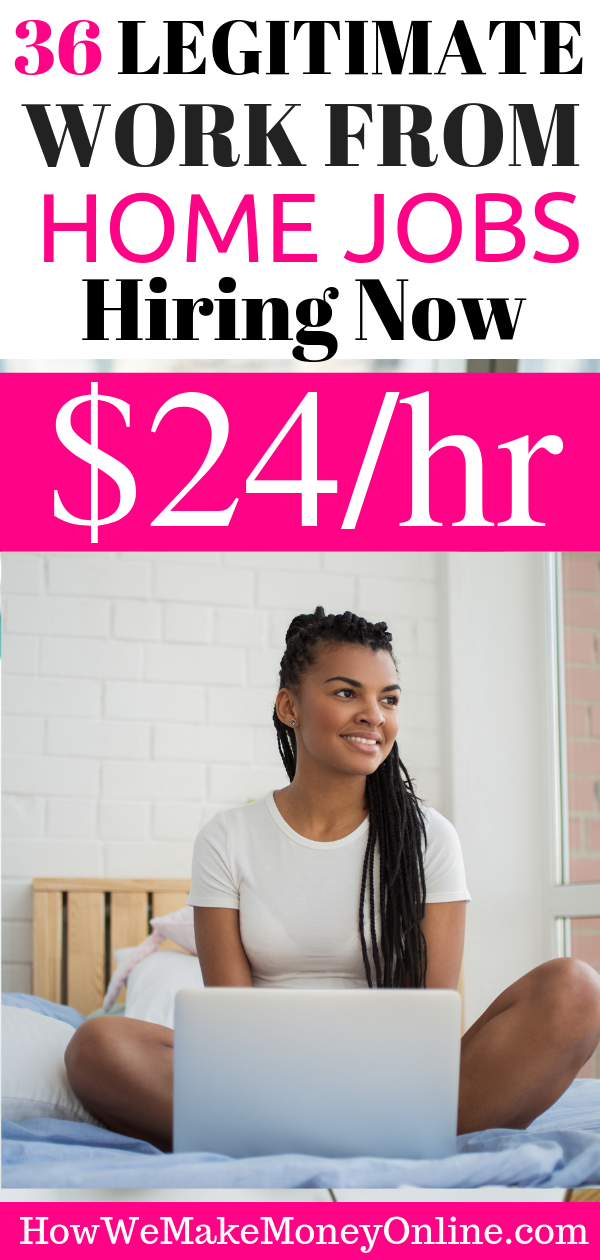 36 Legitimate work at home jobs hiring now. Real work from home jobs hiring now. Looking for legitimate work at home jobs hiring now? In this easy, step-by-step guide, I will show you more than 36 legitimate work at home jobs that pay up to $24/hr or more. You can work from home in all 50 states and make money online. No college degree is needed. And you can APPLY for these real work from home jobs TODAY! These telecommute jobs are immediate hire work from home jobs. #legitimateworkfromhomejobs #legitonlinejobs #workfromhomejobs #workfromhome #makemoneyfromhome #onlinejobs #homejobs #stayathomejobs #realworkfromhomejobs #makemoneyonline #telecommute #remotejobs